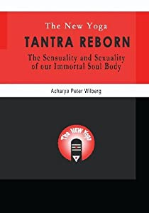 The New Yoga - Tantra Reborn: The Sensuality and Sexuality of our immortal Soul Body