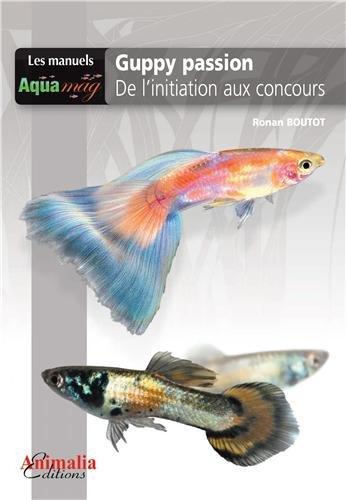 Guppy Passion: De l'initiation aux concours Broché – 30 avril 2013 Ronan Boutot Animalia 2359090291 LIVRES PRATIQUES