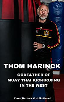 Thom Harinck: Godfather of Muay Thai Kickboxing in the West by [Harinck, Thom, Punch, Julio]