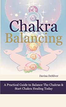 Chakra Balancing - A Practical Guide to Balance the Chakras & Start Chakra Healing Today (Energetically Speaking) by [DeSilver, Davina]