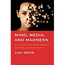 Mind, Media, and Madness: Alt Facts, Fake News, Russian Hacking, and What's Next