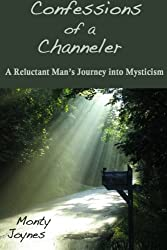 Confessions of a Channeler: A Reluctant Man's Journey into Mysticism