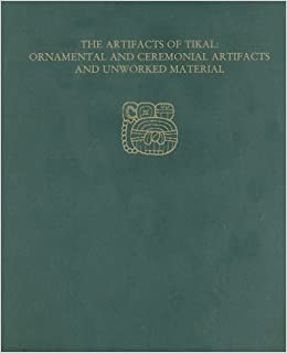 The Artifacts of Tikal--Ornamental and Ceremonial Artifacts and Unworked Material: Tikal Report 27A (University Museum Monograph)