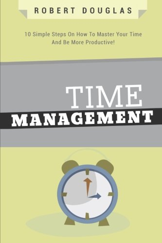 Getting Things Done: Time Management, 10 Simple Steps On How To Master Your Time And Be More Productive! (Time Control,