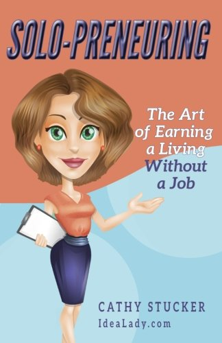 Solo-preneuring: The Art of Earning a Living Without a Job (IdeaLady Guides) (Volume 1)
