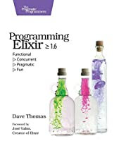 Programming Elixir ≥ 1.6: Functional |> Concurrent |> Pragmatic |> Fun Front Cover