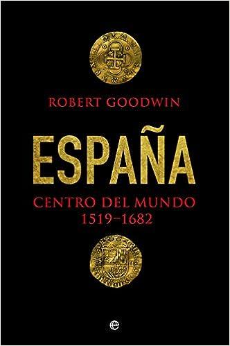 España. Centro Del Mundo. 1519 - 1682, de Robert Goodwin