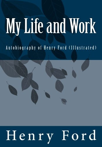 My Life and Work: Autobiography of Henry Ford (Illustrated)