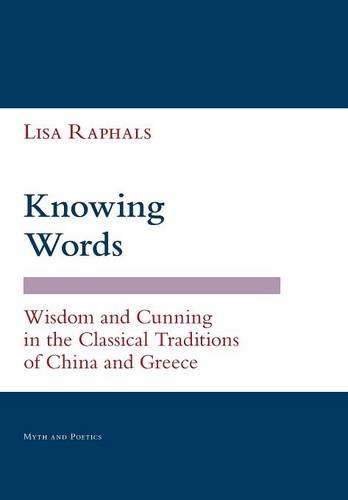 Knowing Words: Wisdom and Cunning in the Classical Traditions of China and Greece (Myth and Poetics)