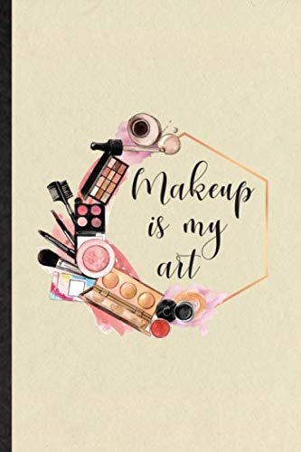 Makeup Is My Art: Blank Funny Glamour Cosmetics Journal Notebook To Write For Salon Makeup Artist, Inspirational Saying Unique Special Birthday Gift Idea Classic 110 Pages