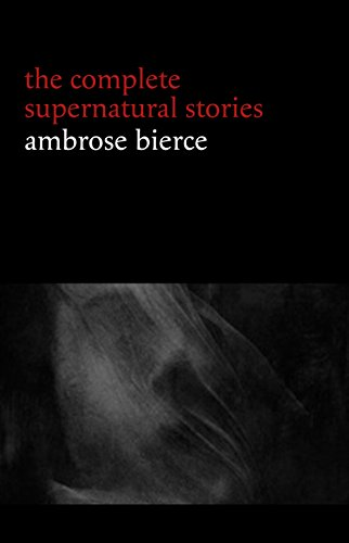 Ambrose Bierce: The Complete Supernatural Stories (50+ tales of horror and mystery: The Willows, The Damned Thing, An Occurrence at Owl Creek Bridge, The Boarded Window...)