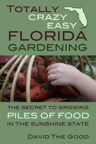 Product picture for Totally Crazy Easy Florida Gardening: The Secret to Growing Piles of Food in the Sunshine State by David The Good