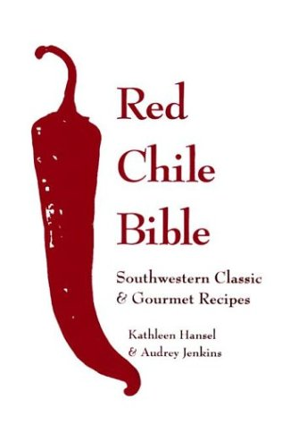 The Red Chile Bible: Southwestern Classic & Gourmet Recipes by Kathleen Hansel, Audrey Jenkins