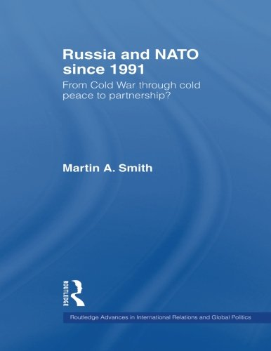 Russia and NATO since 1991: From Cold War Through Cold Peace to Partnership? (Routledge Advances in International Rel)
