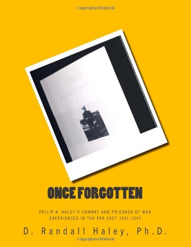 Download Once Forgotten: Philip R. Haley's Combat and Prisoner of War Experiences in the Far East 1941-1945 ebook