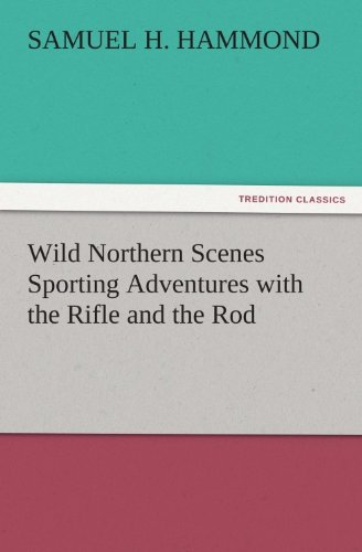 (Wild Northern Scenes Sporting Adventures with the Rifle and the Rod (TREDITION CLASSICS))