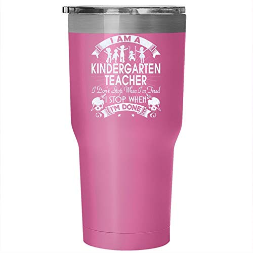 I Am A Kindergarten Teacher Tumbler 30 oz Stainless Steel, I Stop When I'm Done Travel Mug, Great for Outdoors Perfect Gift (Tumbler - Pink) ()