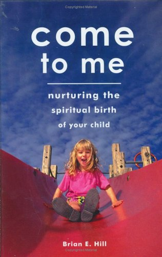 Read Online Come To Me: Nurturing the Spiritual Birth of Your Child PDF