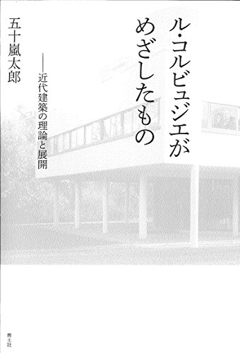 ル・コルビュジエがめざしたもの ―近代建築の理論と展開―
