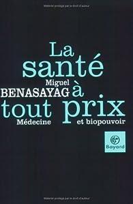 La santé à tout prix : Médecine et biopouvoir par Miguel Benasayag