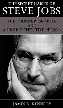 The Secret Habits of Steve Jobs The Founder of Apple and a Highly Effective Person by [Kennedy, James A]