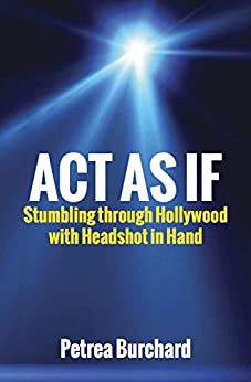 Act As If: Stumbling Through Hollywood with Headshot in Hand by [Burchard, Petrea]