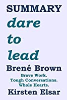 SUMMARY: dare to lead by Brené Brown: Brave Work. Tough Conversations. Whole Hearts. (Self-Help Book Summaries- Leadership)