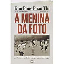 A Menina da Foto. Minhas Memórias. Do Horror da Guerra ao Caminho da Paz