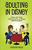 Adulting in Disney: A Grown-Up's Guide to Eating, Drinking, and Playing in Walt Disney World