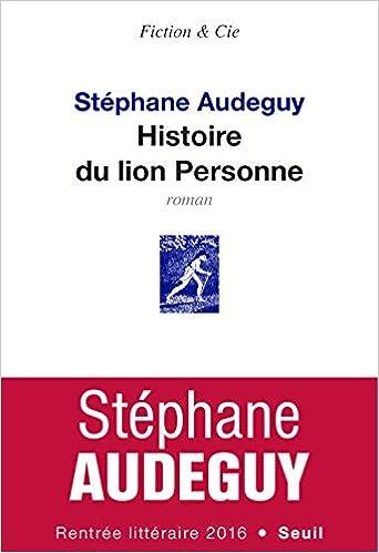 Stéphane Audeguy (Août 2016) - Histoire du lion Personne