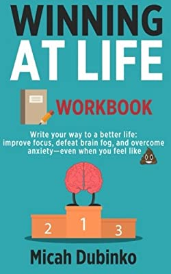 Winning At Life Workbook: Write your way to a better life: improve focus, defeat brain fog, and overcome anxiety even when you feel like (pile of poo emoji)