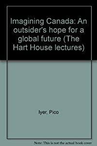 Imagining Canada: An outsider's hope for a global future (The Hart House lectures)