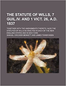 Book The Statute of Wills, 7 Guil.iv. and 1 Vict. 26, A.d. 1837: Together With the Amendments Thereto, Also the Statutes of Wills as Enacted in Each of the New England States and in New York