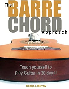 The Barre Chord Approach: Teach yourself to play Guitar in 30 days!