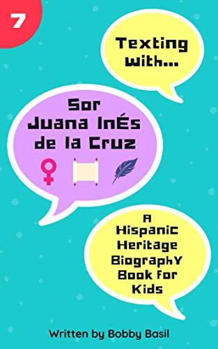 Texting with Sor Juana Inés de la Cruz: A Hispanic Heritage Biography Book for Kids (Texting with History 7) (Sor Juana Ines De La Cruz Feminist)