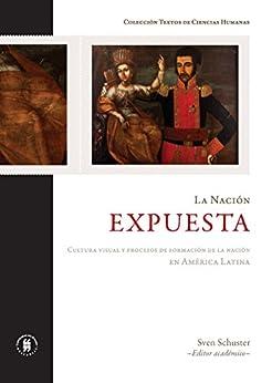 La nación expuesta. Cultura visual y procesos de formación de la nación en América Latina por [Schuster, Sven]