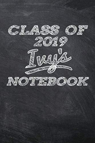 CLASS OF 2019 Ivy's NOTEBOOK: Personalized Custom Name Note Journal Class of 2019 Blackboard Style Background Notebook for Kids - 6 x 9 Sized, 120 ... Teachers Granddaughters Grandsons and Friends