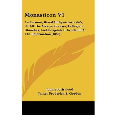 Monasticon V1: An Account, Based On Spottiswoode's, Of All The Abbeys, Priories, Collegiate Churches, And Hospitals In Scotland, At The Reformation (1868) (Hardback) - Common pdf