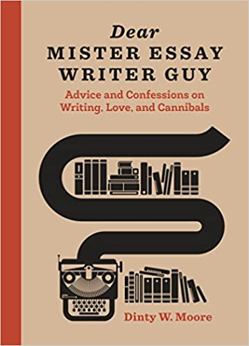 Dear Mister Essay Writer Guy Advice And Confessions On Writing  Dear Mister Essay Writer Guy Advice And Confessions On Writing Love And  Cannibals Dinty W Moore  Amazoncom Books