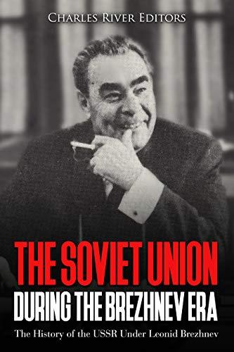 The Soviet Union during the Brezhnev Era: The History of the USSR Under Leonid Brezhnev