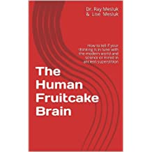 The Human Fruitcake Brain: How to tell if your thinking is in tune with the modern world and science or mired in ancient superstition