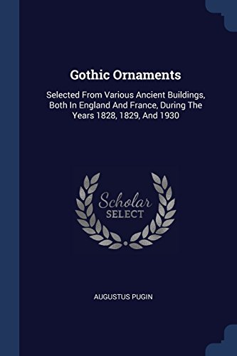 Gothic Ornaments: Selected From Various Ancient Buildings, Both In England And France, During The Years 1828, 1829, And 1930 Gothic Ornament