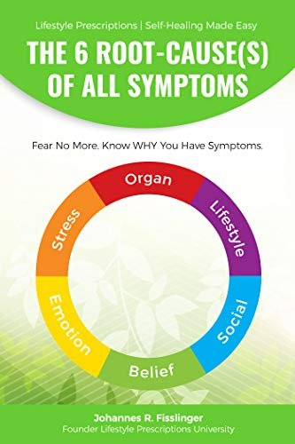 The 6 Root-Cause(s) Of All Symptoms: Fear No More  Know WHY you have  symptoms (Lifestyle Prescriptions® | Self-Healing Made Easy Book 1)