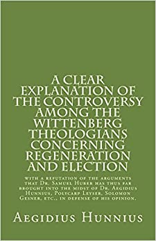 A Clear Explanation of the Controversy among the Wittenberg Theologians: concerning Regeneration and Election with a refutation of the arguments that ... Gesner, etc., in defense of his opinion.
