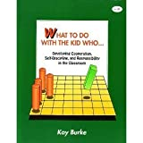 What to Do with the Kid Who . . . : Developing Cooperation, Self-Discipline, and Responsibility in the Classroom, Burke, Kay, 0932935427