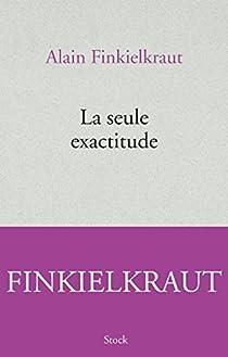 La seule exactitude par Finkielkraut