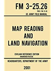 Map Reading And Land Navigation - FM 3-25.26 US Army Field Manual FM 21-26 (2001 Civilian Reference Edition): Unabridged Manual On Map Use, Orienteering, Topographic Maps, And Land Navigation(Latest Release)