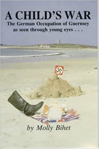 Book A Child's War: The German Occupation of Guernsey as seen through young eyes... by Sir John Loveridge (Foreword), Molly Bihet (1-May-1985)