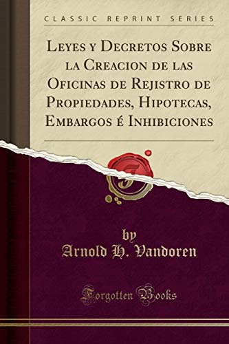 Leyes Y Decretos Sobre La Creacion de Las Oficinas de Rejistro de Propiedades, Hipotecas, Embargos É Inhibiciones (Classic Reprint) (Spanish Edition)