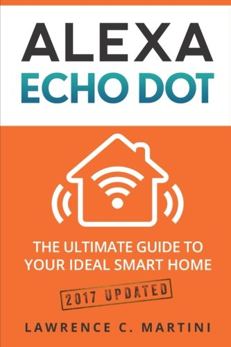 Alexa Echo Dot: The ultimate guide to your ideal smart home (Home Smart Home) (Volume 1) (Martini Dot)